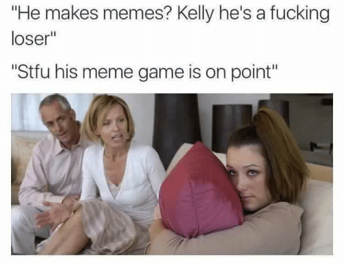 "meme: ""He makes memes? Kelly he's a fucking  loser""  ""Stfu his meme game is on point"""