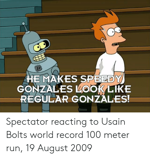 speedy: HE MAKES SPEEDY  GONZALES LOOKLIKE  REGULAR GONZALES! Spectator reacting to Usain Bolts world record 100 meter run, 19 August 2009