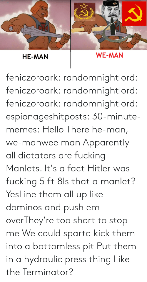 Domino's: HE-MAN  WE-MAN feniczoroark:  randomnightlord:  feniczoroark:  randomnightlord:  feniczoroark:  randomnightlord:  espionageshitposts:  30-minute-memes: Hello There he-man, we-manwee man  Apparently all dictators are fucking Manlets.   It's a fact  Hitler was fucking 5 ft 8Is that a manlet?   YesLine them all up like dominos and push em overThey're too short to stop me  We could sparta kick them into a bottomless pit  Put them in a hydraulic press thing  Like the Terminator?