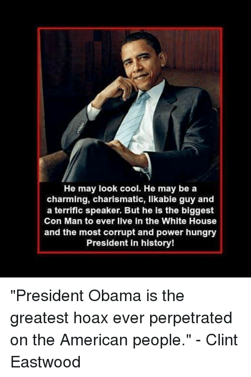 """Clint Eastwood: He may look cool. He may be a  charming, charismatic, likable guy and  a terrific speaker. But he is the biggest  Con Man to ever live in the White House  and the most corrupt and power hungry  President in history! """"President Obama is the greatest hoax ever perpetrated on the American people."""" - Clint Eastwood"""