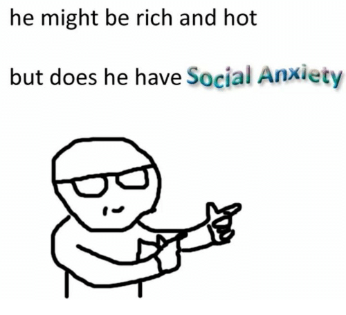 Hots: he might be rich and hot  but does he have Social Anxiety