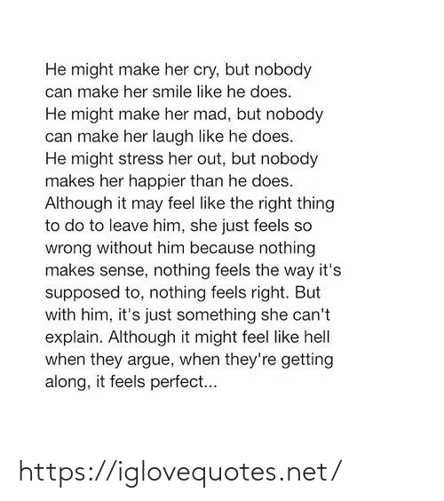 It Feels: He might make her cry, but nobody  can make her smile like he does.  He might make her mad, but nobody  can make her laugh like he does.  He might stress her out, but nobody  makes her happier than he does.  Although it may feel like the right thing  to do to leave him, she just feels so  wrong without him because nothing  makes sense, nothing feels the way it's  supposed to, nothing feels right. But  with him, it's just something she can't  explain. Although it might feel like hell  when they argue, when they're getting  along, it feels perfect... https://iglovequotes.net/