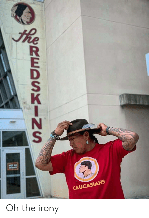 Oh The Irony: he  MO A  CAUCASIANS  REDSKINS Oh the irony