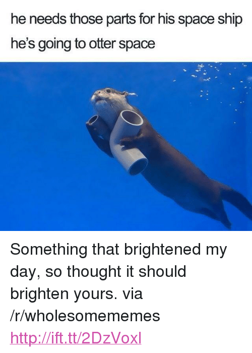 "Http, Space, and Thought: he needs those parts for his space ship  he's going to otter space <p>Something that brightened my day, so thought it should brighten yours. via /r/wholesomememes <a href=""http://ift.tt/2DzVoxl"">http://ift.tt/2DzVoxl</a></p>"