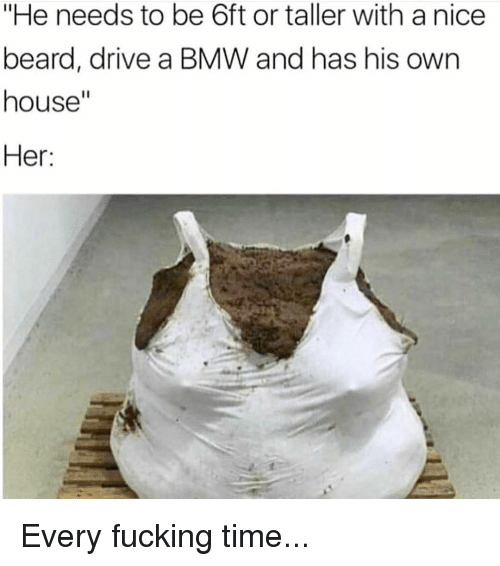 """bmw: """"He needs to be 6ft or taller with a nice  beard, drive a BMW and has his own  house""""  Her: Every fucking time..."""