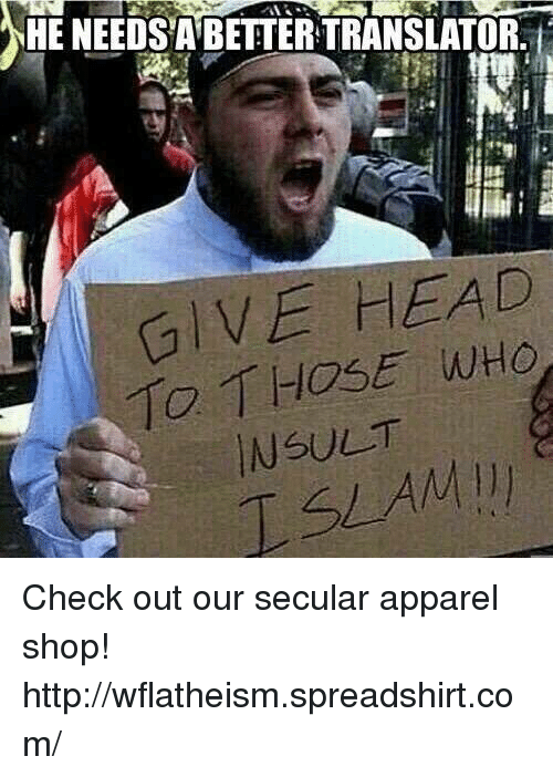 give head: HE NEEDSABETTERTRANSLATOR.  GIVE HEAD  TO THOSE WHO  NSULT Check out our secular apparel shop! http://wflatheism.spreadshirt.com/