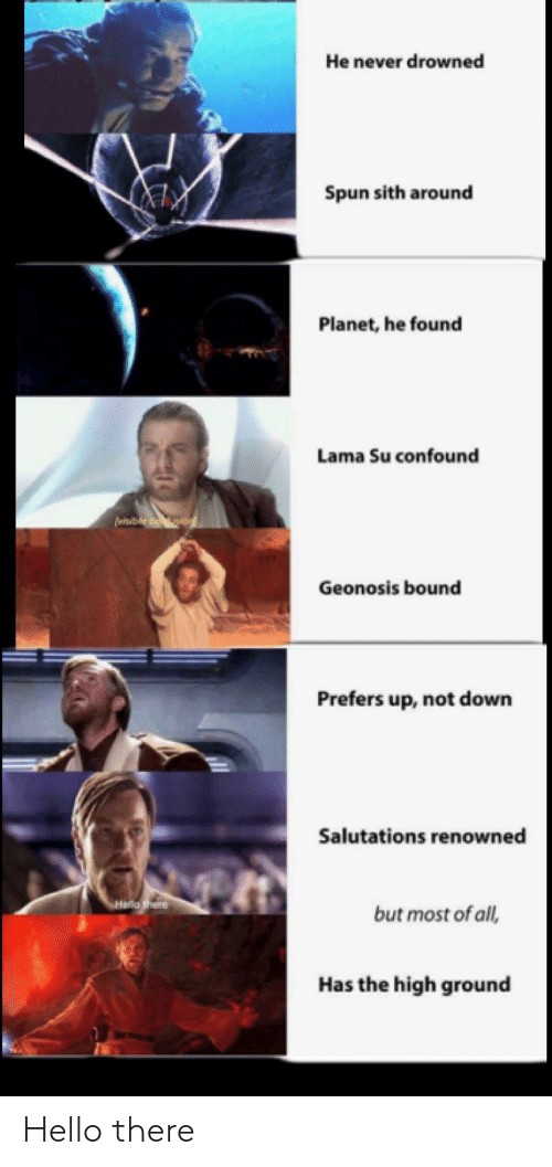 salutations: He never drowned  Spun sith around  Planet, he found  Lama Su confound  visb  Geonosis bound  Prefers up, not down  Salutations renowned  SHelo there  but most of all,  Has the high ground Hello there