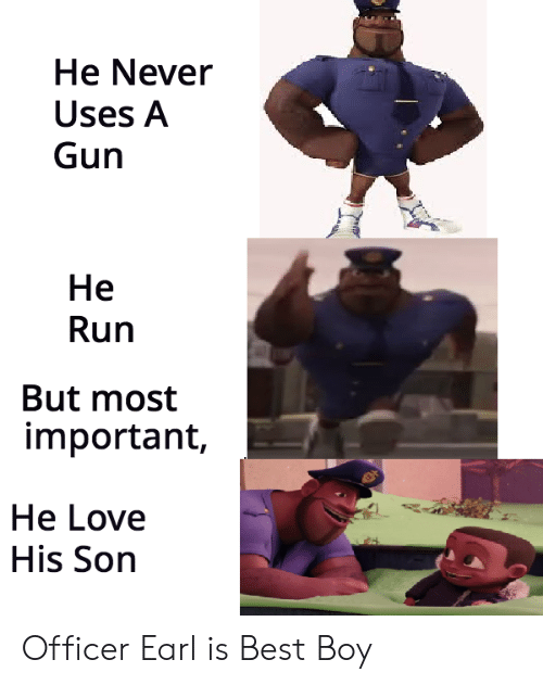 earl: He Never  Uses A  Gun  He  Run  But most  important,  He Love  His Son Officer Earl is Best Boy