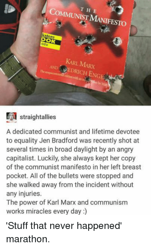 dank: HE  OMMUNIST M  ksto  edu  VEDRICHENGE  straightallies  A dedicated communist and lifetime devotee  to equality Jen Bradford was recently shot at  several times in broad daylight by an angry  capitalist. Luckily, she always kept her copy  of the communist manifesto in her left breast  pocket. All of the bullets were stopped and  she walked away from the incident without  any injuries.  The power of Karl Marx and communism  works miracles every da 'Stuff that never happened' marathon.