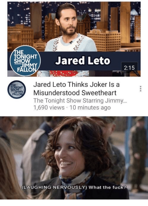 tonight show: HE  ONIGHT  HO  TJared Leto  2:15  Jared Leto Thinks Joker Is a  Misunderstood Sweetheart  The Tonight Show Starring Jimmy  1,690 views 10 minutes ago  IM   LAUGHING NERVOUSLY) What the fuck?