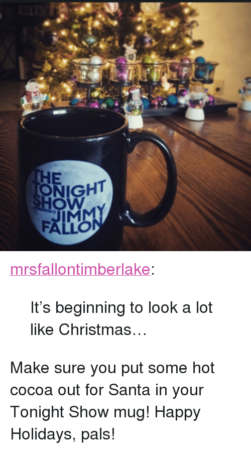 """beginning to look a lot like christmas: HE  ONIGHT  Ow  FALLO <p><a class=""""tumblr_blog"""" href=""""http://mrsfallontimberlake.tumblr.com/post/105702128845/its-beginning-to-look-a-lot-like-christmas"""" target=""""_blank"""">mrsfallontimberlake</a>:</p> <blockquote> <p>It's beginning to look a lot like Christmas…</p> </blockquote> <p>Make sure you put some hot cocoa out for Santa in your Tonight Show mug! Happy Holidays, pals!</p>"""