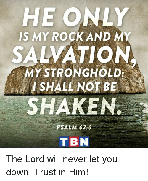 stronghold: HE ONLY  IS MY ROCK AND MY  SALVATION  MY STRONGHOLD  I SHALL NOT BE  SHAKEN.  PSALM 62:6  T BN The Lord will never let you down. Trust in Him!