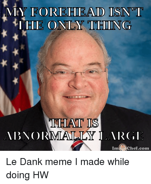 Le Dank: HE ONLY THING,  THAT IS  ABNORMAIAIAY LARGE  Image Chef com Le Dank meme I made while doing HW