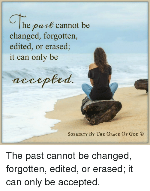 Memes, 🤖, and Grace: he past cannot be  changed, forgotten,  edited, or erased;  it can only be  accepted  SoBRIETY BY THE GRACE OF GoD CO The past cannot be changed, forgotten, edited, or erased; it can only be accepted.