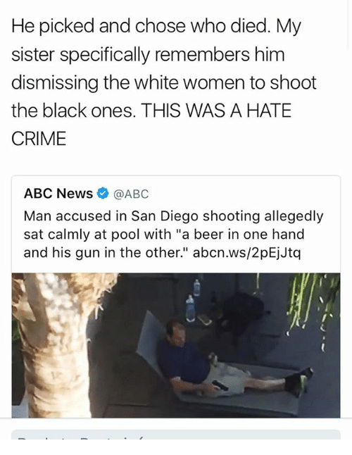 """Abc, Beer, and Crime: He picked and chose who died. My  sister specifically remembers him  dismissing the white women to shoot  the black ones. THIS WAS A HATE  CRIME  ABC News @ABC  Man accused in San Diego shooting allegedly  sat calmly at pool with """"a beer in one hand  and his gun in the other."""" abcn.ws/2pEjJtq"""