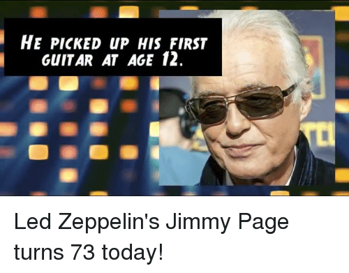 Led Zeppelin: HE PICKED up HIS FIRST  GUITAR AT AGE 12. Led Zeppelin's Jimmy Page turns 73 today!