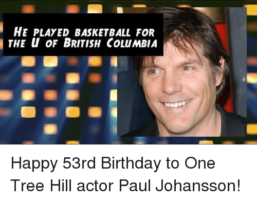 One Tree Hill: HE PLAYED BASKETBALL FOR  THE u OF BRITISH COLuMBIA Happy 53rd Birthday to One Tree Hill actor Paul Johansson!