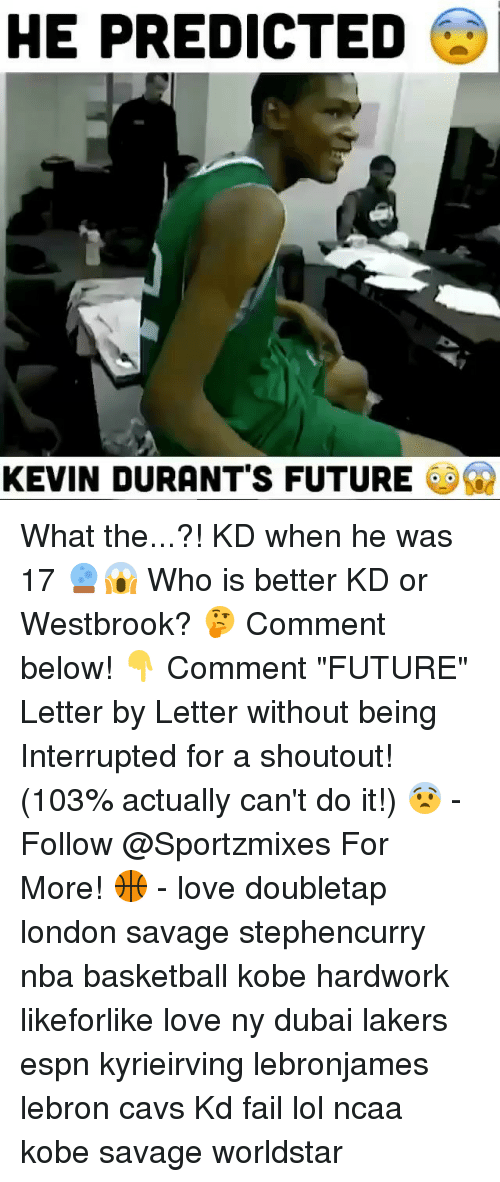 """Basketball, Cavs, and Espn: HE PREDICTED  KEVIN DURANT'S FUTURE a) What the...?! KD when he was 17 🔮😱 Who is better KD or Westbrook? 🤔 Comment below! 👇 Comment """"FUTURE"""" Letter by Letter without being Interrupted for a shoutout! (103% actually can't do it!) 😨 - Follow @Sportzmixes For More! 🏀 - love doubletap london savage stephencurry nba basketball kobe hardwork likeforlike love ny dubai lakers espn kyrieirving lebronjames lebron cavs Kd fail lol ncaa kobe savage worldstar"""