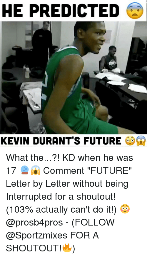 "Future, Memes, and 🤖: HE PREDICTED  KEVIN DURANT'S FUTURE What the...?! KD when he was 17 🔮😱 Comment ""FUTURE"" Letter by Letter without being Interrupted for a shoutout! (103% actually can't do it!) 😳 @prosb4pros - (FOLLOW @Sportzmixes FOR A SHOUTOUT!🔥)"