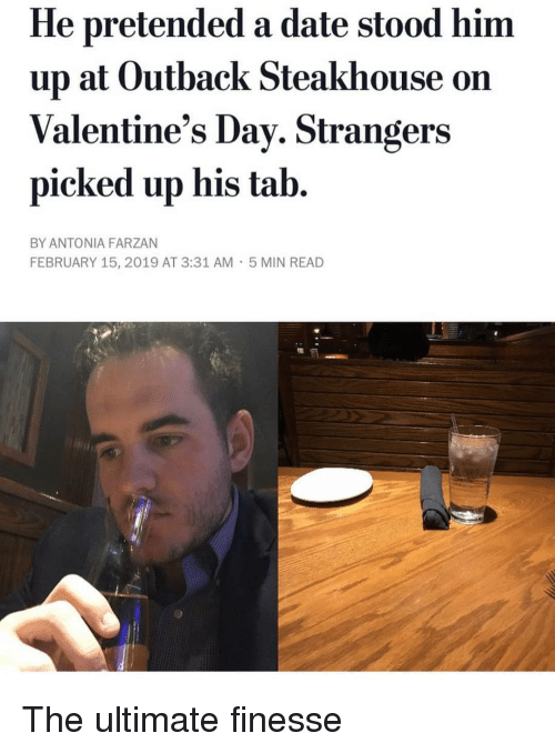 Outback: He pretended a date stood him  up at Outback Steakhouse on  Valentine's Dav. Strangers  picked up his tab.  BY ANTONIA FARZAN  FEBRUARY 15, 2019 AT 3:31 AM  5 MIN READ The ultimate finesse
