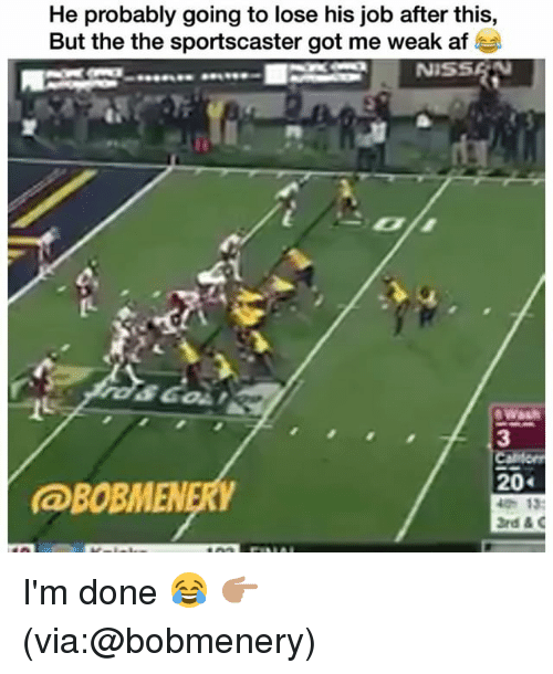 Af, Funny, and Got: He probably going to lose his job after this,  But the the sportscaster got me weak af  3  20  @BOBMENERY I'm done 😂 👉🏽(via:@bobmenery)