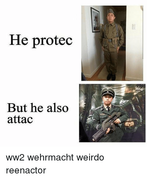 Memes, Wehrmacht, and 🤖: He protec  But he also  attac  lthe also ww2 wehrmacht weirdo reenactor