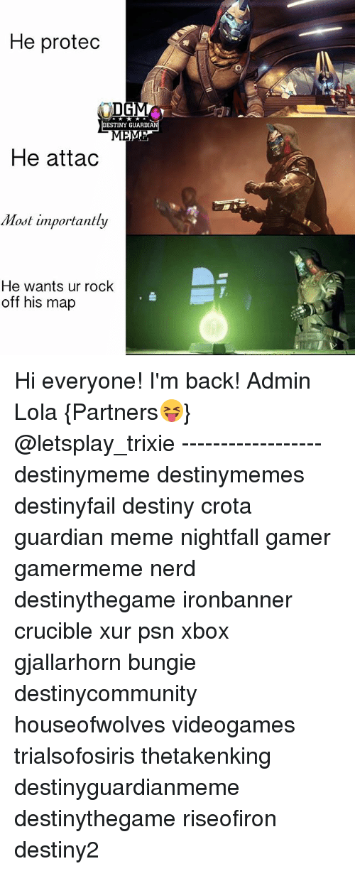 bungie: He protec  DG  DESTINY GUARDIAN  He attad  Most importantly  He wants ur rock  off his map Hi everyone! I'm back! Admin Lola {Partners😝} @letsplay_trixie ------------------ destinymeme destinymemes destinyfail destiny crota guardian meme nightfall gamer gamermeme nerd destinythegame ironbanner crucible xur psn xbox gjallarhorn bungie destinycommunity houseofwolves videogames trialsofosiris thetakenking destinyguardianmeme destinythegame riseofiron destiny2
