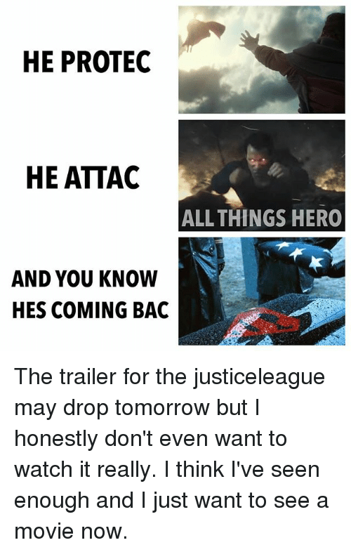 Memes, Movie, and Tomorrow: HE PROTEC  HE ATTAC  ALL THINGS HER0  AND YOU KNOW  HES COMING BAC The trailer for the justiceleague may drop tomorrow but I honestly don't even want to watch it really. I think I've seen enough and I just want to see a movie now.