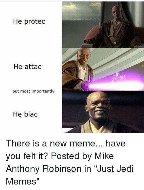 "Jedi, Meme, and Memes: He protec  He attac  but most importantly  He blac There is a new meme... have you felt it?  Posted by Mike Anthony Robinson in ""Just Jedi Memes"""