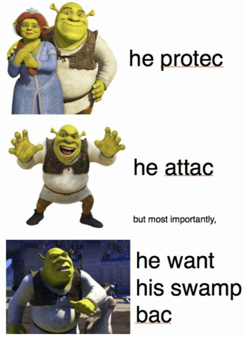 Swamp, Bac, and  Want: he protec  he attad  but most importantly,  he want  his swamp  bac