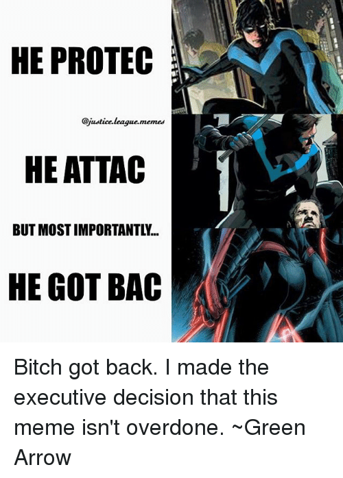 Bitch, Meme, and Memes: HE PROTEC  Qjustice.league.memes  HE ATTAC  BUT MOST IMPORTANTLY...  HE GOT BAC Bitch got back. I made the executive decision that this meme isn't overdone. ~Green Arrow