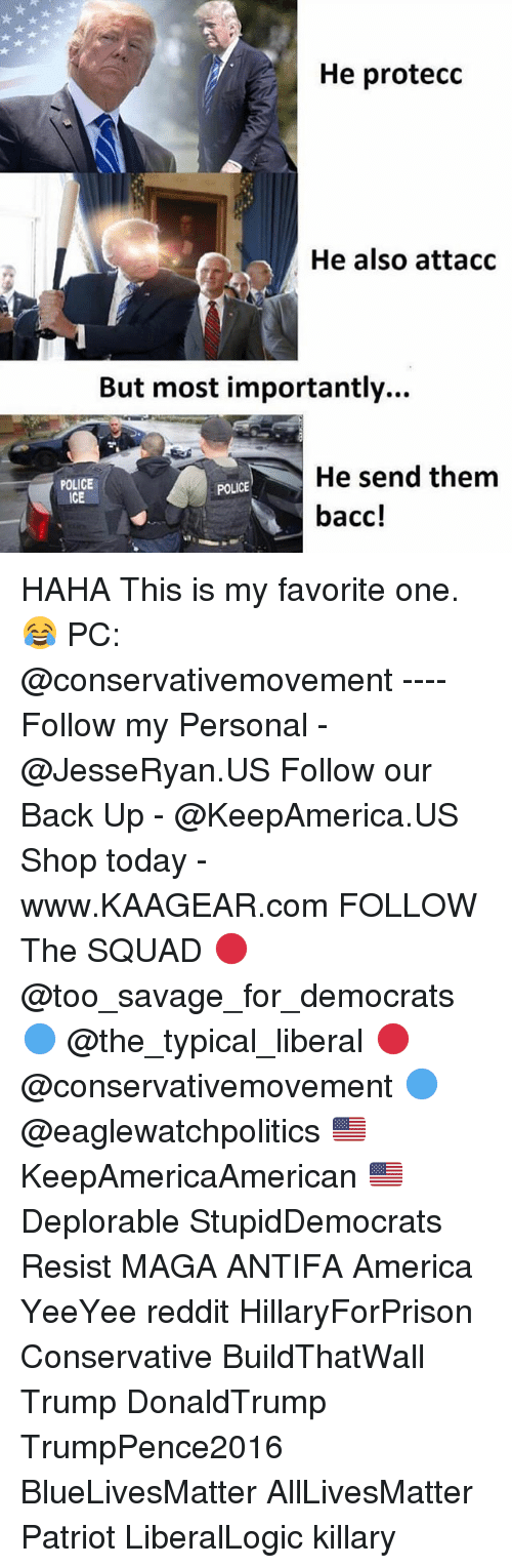All Lives Matter, America, and Memes: He protecc  He also attacc  But most importantly...  He send them  bacc!  POLICE  ICE  POLICE HAHA This is my favorite one. 😂 PC: @conservativemovement ---- Follow my Personal - @JesseRyan.US Follow our Back Up - @KeepAmerica.US Shop today - www.KAAGEAR.com FOLLOW The SQUAD 🔴 @too_savage_for_democrats 🔵 @the_typical_liberal 🔴 @conservativemovement 🔵 @eaglewatchpolitics 🇺🇸 KeepAmericaAmerican 🇺🇸 Deplorable StupidDemocrats Resist MAGA ANTIFA America YeeYee reddit HillaryForPrison Conservative BuildThatWall Trump DonaldTrump TrumpPence2016 BlueLivesMatter AllLivesMatter Patriot LiberalLogic killary