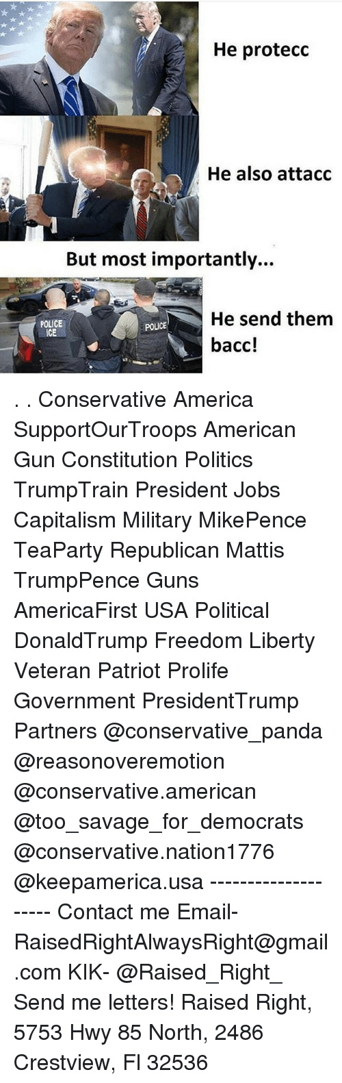 America, Guns, and Memes: He protecc  He also attaco  But most importantly...  He send them  bacc!  POLICE  ICE  POLICE . . Conservative America SupportOurTroops American Gun Constitution Politics TrumpTrain President Jobs Capitalism Military MikePence TeaParty Republican Mattis TrumpPence Guns AmericaFirst USA Political DonaldTrump Freedom Liberty Veteran Patriot Prolife Government PresidentTrump Partners @conservative_panda @reasonoveremotion @conservative.american @too_savage_for_democrats @conservative.nation1776 @keepamerica.usa -------------------- Contact me ●Email- RaisedRightAlwaysRight@gmail.com ●KIK- @Raised_Right_ ●Send me letters! Raised Right, 5753 Hwy 85 North, 2486 Crestview, Fl 32536