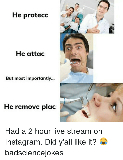 live stream: He protecc .  He attac  But most importantly...  He remove plac Had a 2 hour live stream on Instagram. Did y'all like it? 😂 badsciencejokes