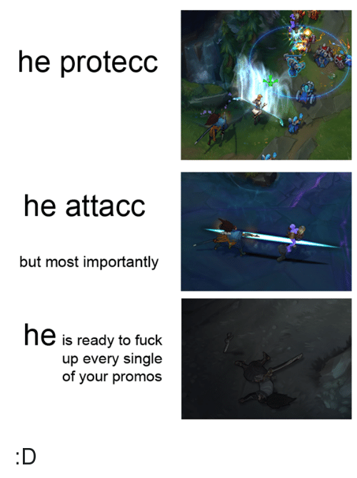 league of legends: he protecc  he attacc  but most importantly  he is ready to fuck  up every single  of your promos :D