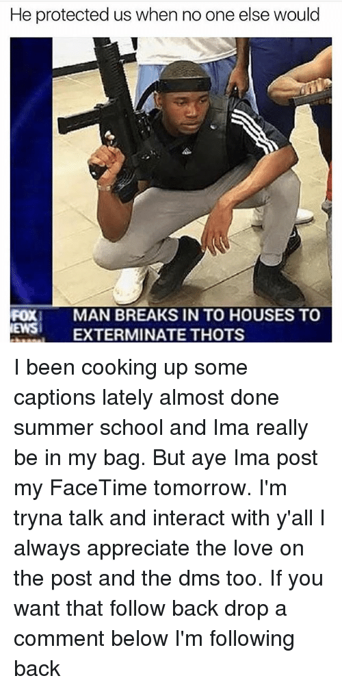 Facetime, Love, and Memes: He protected us when no one else would  FOXI  MAN BREAKS IN TO HOUSES TO  ES EXTERMINATE THOTS  EWS EXTER I been cooking up some captions lately almost done summer school and Ima really be in my bag. But aye Ima post my FaceTime tomorrow. I'm tryna talk and interact with y'all I always appreciate the love on the post and the dms too. If you want that follow back drop a comment below I'm following back