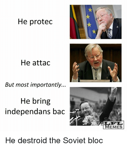 Memes, Soviet, and 🤖: He protedc  He attac  But most importantly.  He bring  independans bac  MEMES He destroid the Soviet bloc