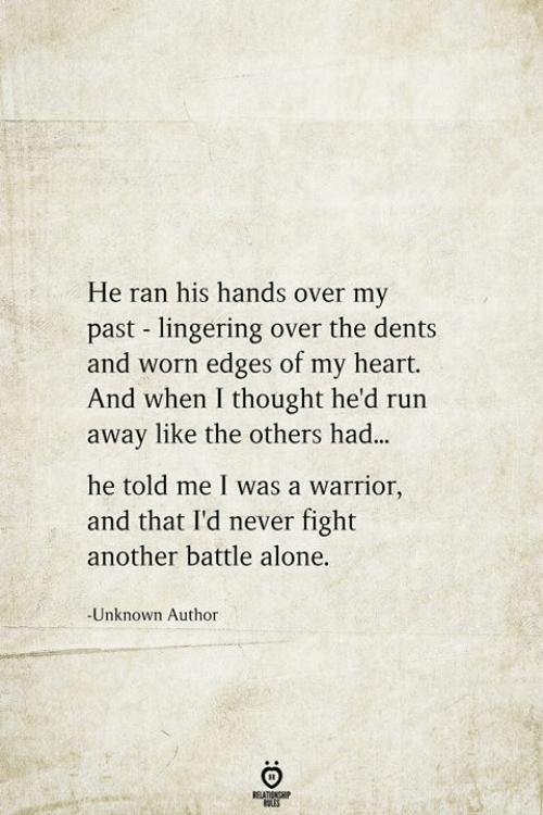 the others: He ran his hands over my  past lingering over the dents  and worn edges of my heart.  And when I thought he'd run  away like the others had...  he told me I was a warrior,  and that I'd never fight  another battle alone.  -Unknown Author  RELATIONSHIP  ES
