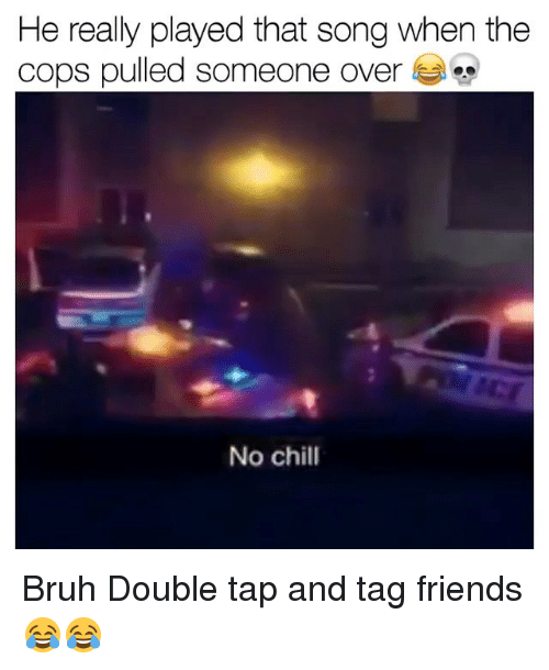 Bruh, Chill, and Friends: He really played that song when the  cops pulled someone over  No chill Bruh Double tap and tag friends 😂😂