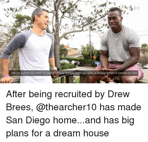 A Dream, Sports, and Drew Brees: He recruited me, and it's one of those things  am secretly a stalker when it comes to him After being recruited by Drew Brees, @thearcher10 has made San Diego home...and has big plans for a dream house