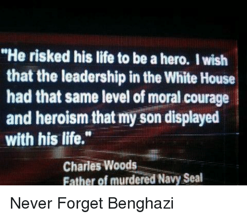 """Thats My Son: """"He risked his life to be a hero. I wish  that the leadership in the White House  had that same level of moral courage  and heroism that my son displayed  with his life.""""  Charles Woods  Father of murdered Navy Seal Never Forget Benghazi"""