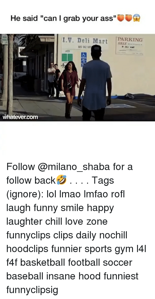"""Ass, Baseball, and Basketball: He said """"can I grab your ass""""  PARKING  I.V. Deli Mart ONL  805 562 88  whatever.com Follow @milano_shaba for a follow back🤣 . . . . Tags (ignore): lol lmao lmfao rofl laugh funny smile happy laughter chill love zone funnyclips clips daily nochill hoodclips funnier sports gym l4l f4f basketball football soccer baseball insane hood funniest funnyclipsig"""