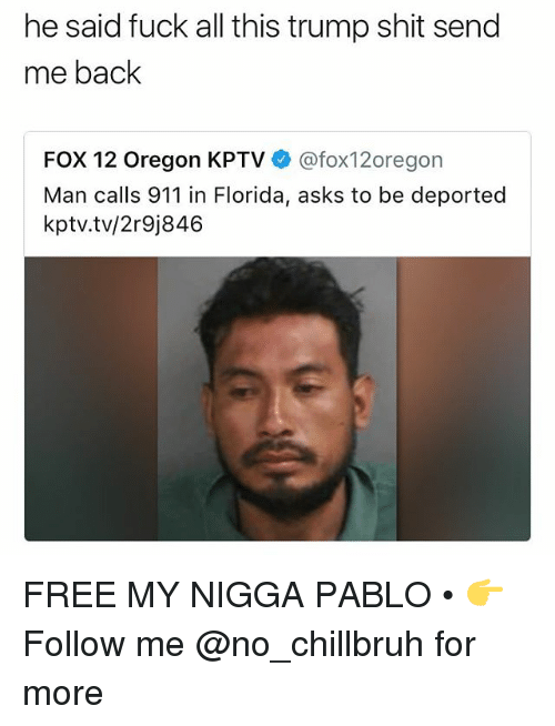 Funny, My Nigga, and Shit: he said fuck all this trump shit send  me back  FOX 12 Oregon KPTV@fox12oregon  Man calls 911 in Florida, asks to be deported  kptv.tv/2r9j846 FREE MY NIGGA PABLO • 👉Follow me @no_chillbruh for more