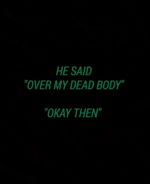 """Okay, Dead, and Then: HE SAID  """"OVER MY DEAD BODY""""  """"OKAY THEN"""""""