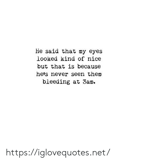 bleeding: He said that my eyes  looked kind of nice  but that is because  hets never seen them  bleeding at 3am. https://iglovequotes.net/