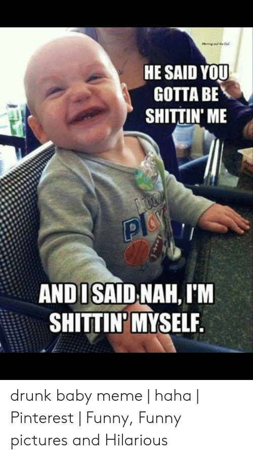 Drunk Baby Meme: HE SAID YOU  GOTTA BE  SHITTIN ME  AND I SAID NAH, I'M  SHITTIN'MYSELF drunk baby meme   haha   Pinterest   Funny, Funny pictures and Hilarious