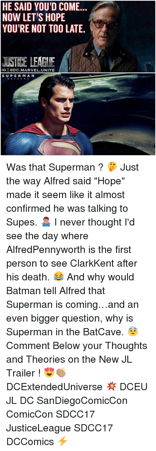 """Batman, Memes, and Superman: HE SAID YOU'D COME.  NOW LET'S HOPE  YOU'RE NOT TOO LATE.  JUSTEE LEAGIIE  IG @DC.MARVEL.UNITE  SUPER M A N  RETURN S Was that Superman ? 🤔 Just the way Alfred said """"Hope"""" made it seem like it almost confirmed he was talking to Supes. 🤷🏽♂️ I never thought I'd see the day where AlfredPennyworth is the first person to see ClarkKent after his death. 😂 And why would Batman tell Alfred that Superman is coming…and an even bigger question, why is Superman in the BatCave. 😨 Comment Below your Thoughts and Theories on the New JL Trailer ! 😍👏🏽 DCExtendedUniverse 💥 DCEU JL DC SanDiegoComicCon ComicCon SDCC17 JusticeLeague SDCC17 DCComics ⚡️"""