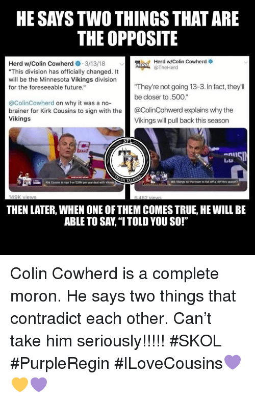 """Fall, Future, and Kirk Cousins: HE SAYS TWO THINGS THAT ARE  THE OPPOSITE  Herd w/Colin Cowherd  TheHerd  Herd w/Colin Cowherd3/13/18  """"This division has officially changed. It  will be the Minnesota Vikings division  for the foreseeable future.""""  HERD  They're not going 13-3. In fact, they'll  be closer to.500.""""  @ColinCowherd on why it was a no-  brainer for Kirk Cousins to sign with the@ColinCohwerd explains why the  Vikings  Vikings will pull back this season  enll  W  Vaings be the team to fall off a chff thie seson  149K views  THEN LATER, WHEN ONE OF THEM COMES TRUE, HE WILL BE  ABLE TO SAY, """"I TOLD YOU SO!"""" Colin Cowherd is a complete moron. He says two things that contradict each other. Can't take him seriously!!!!!   #SKOL #PurpleRegin #ILoveCousins💜💛💜"""