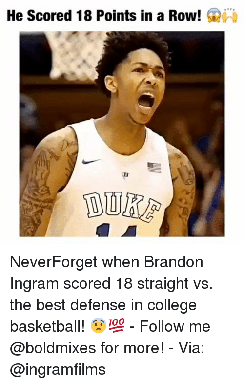 College Basketball, Memes, and Brandon Ingram: He scored 18 Points in a Row! NeverForget when Brandon Ingram scored 18 straight vs. the best defense in college basketball! 😨💯 - Follow me @boldmixes for more! - Via: @ingramfilms