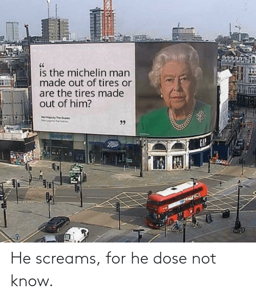 dose: He screams, for he dose not know.